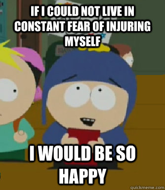 If I could not live in constant fear of injuring myself I would be so happy - If I could not live in constant fear of injuring myself I would be so happy  Craig - I would be so happy