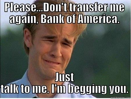 Please don't transfer me - PLEASE...DON'T TRANSFER ME AGAIN, BANK OF AMERICA. JUST TALK TO ME. I'M BEGGING YOU. 1990s Problems