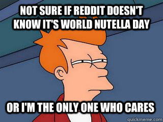 not sure if reddit doesn't know it's world nutella day or i'm the only one who cares  Notsureif