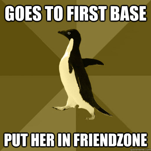 Goes to first base put her in friendzone  Socially Normal Penguin
