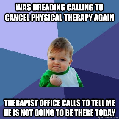Was dreading calling to cancel physical therapy again Therapist office calls to tell me he is not going to be there today - Was dreading calling to cancel physical therapy again Therapist office calls to tell me he is not going to be there today  Success Kid