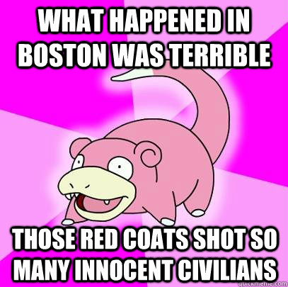 What happened in Boston was terrible Those red coats shot so many innocent civilians - What happened in Boston was terrible Those red coats shot so many innocent civilians  Slowpoke