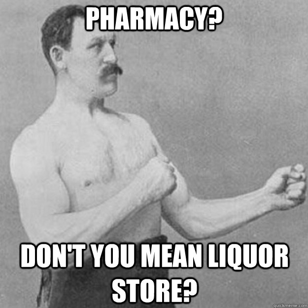 Pharmacy? Don't you mean liquor store? - Pharmacy? Don't you mean liquor store?  overly manly man