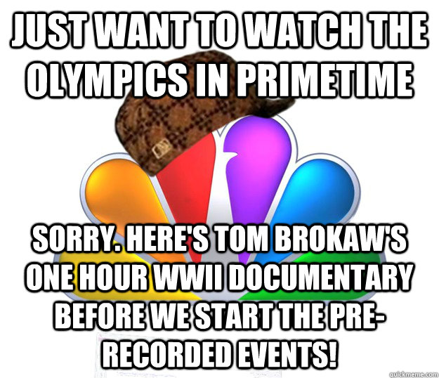 Just want to watch the olympics in primetime sorry. Here's Tom Brokaw's one hour WWII Documentary before we start the pre-recorded events! - Just want to watch the olympics in primetime sorry. Here's Tom Brokaw's one hour WWII Documentary before we start the pre-recorded events!  Scumbag NBC nbcfail