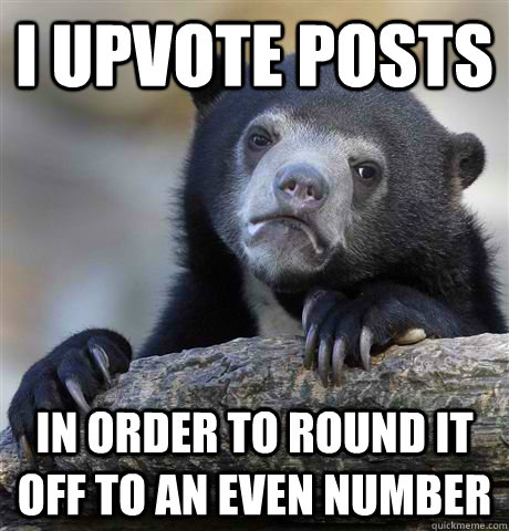 I upvote posts  In order to round it off to an even number - I upvote posts  In order to round it off to an even number  Confession Bear