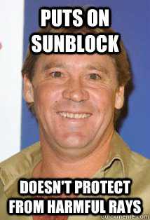 puts on sunblock Doesn't protect from harmful rays  Bad Luck Steve Irwin