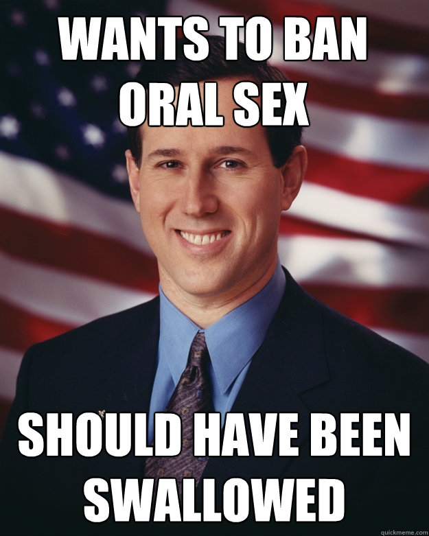 Wants to ban oral sex Should have been swallowed - Wants to ban oral sex Should have been swallowed  Rick Santorum