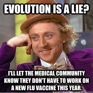 Evolution is a lie? I'll let the medical community know they don't have to work on a new flu vaccine this year. - Evolution is a lie? I'll let the medical community know they don't have to work on a new flu vaccine this year.  Creepy Wonka