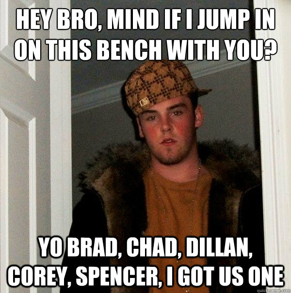 Hey bro, mind if i jump in on this bench with you? yo brad, chad