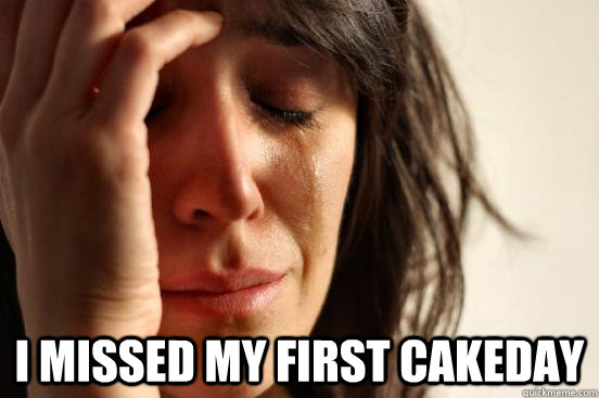 I missed my first cakeday -  I missed my first cakeday  First World Problems