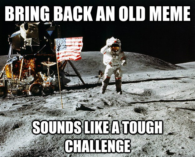Bring back an old meme Sounds like a tough challenge - Bring back an old meme Sounds like a tough challenge  Unimpressed Astronaut