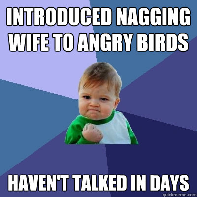 Introduced nagging wife to Angry Birds Haven't talked in days - Introduced nagging wife to Angry Birds Haven't talked in days  Success Kid