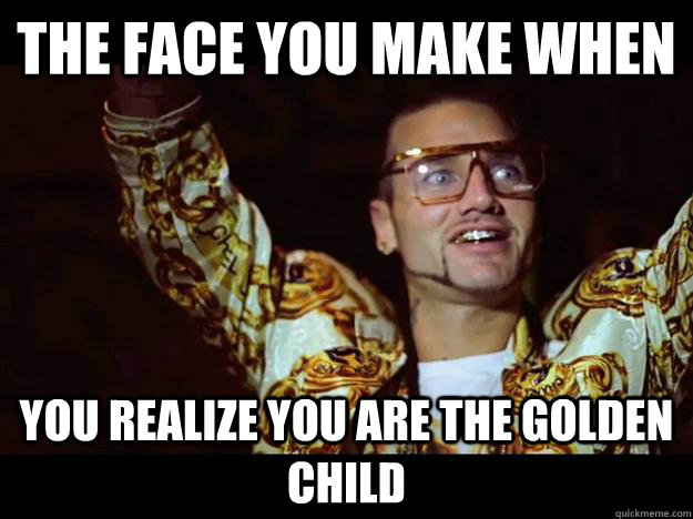 The Face you make when you realize you are the golden child - The Face you make when you realize you are the golden child  riff raff