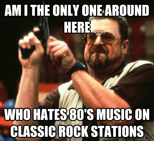 am I the only one around here Who hates 80's music on classic rock stations