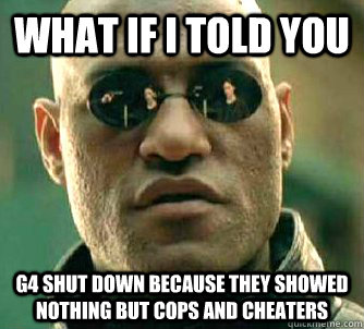 What if I told you G4 shut down because they showed nothing but cops and cheaters - What if I told you G4 shut down because they showed nothing but cops and cheaters  What if I told you