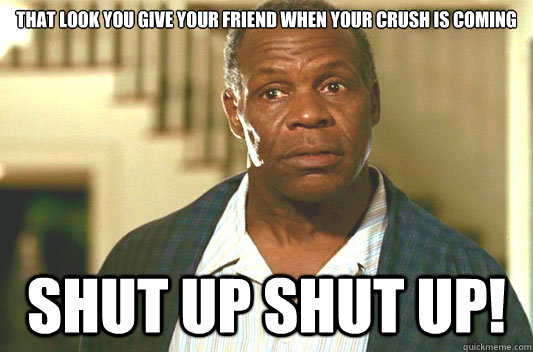 That look you give your friend when your crush is coming SHUT UP SHUT UP! - That look you give your friend when your crush is coming SHUT UP SHUT UP!  Glover getting old