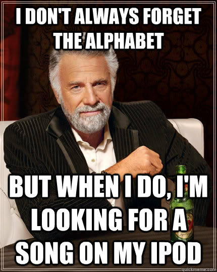 I Don't always forget the alphabet but when i do, i'm looking for a song on my ipod - I Don't always forget the alphabet but when i do, i'm looking for a song on my ipod  The Most Interesting Man In The World