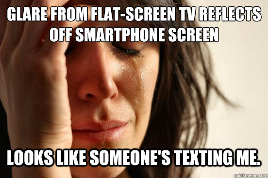 Glare from flat-screen TV reflects off smartphone screen looks like someone's texting me. - Glare from flat-screen TV reflects off smartphone screen looks like someone's texting me.  First World Problems