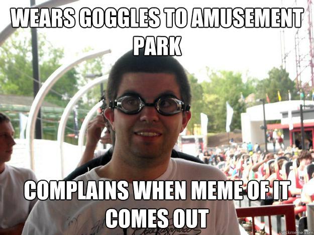 wears goggles to amusement park complains when meme of it comes out - wears goggles to amusement park complains when meme of it comes out  Coaster Enthusiast