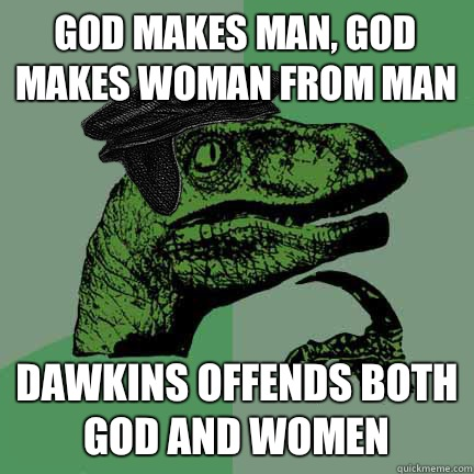 God makes man, God makes woman from man Dawkins offends both God and women  Calvinist Philosoraptor