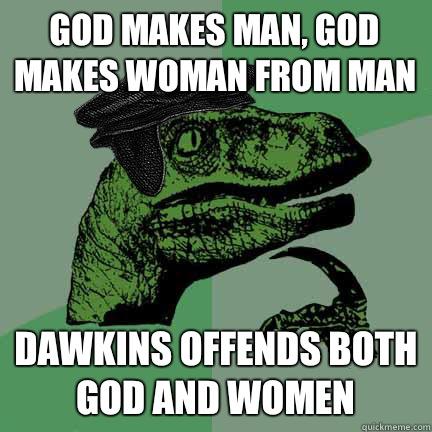 God makes man, God makes woman from man Dawkins offends both God and women  Calvinist Philosoraptor