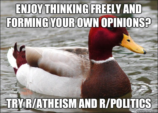 Enjoy thinking freely and forming your own opinions? try r/atheism and r/politics - Enjoy thinking freely and forming your own opinions? try r/atheism and r/politics  Malicious Advice Mallard