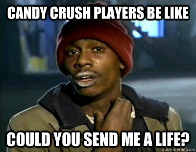 CANDY CRUSH PLAYERS BE LIKE COULD YOU SEND ME A LIFE?