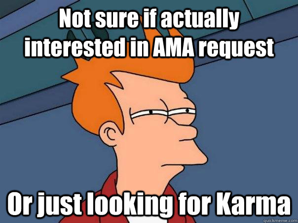 Not sure if actually interested in AMA request Or just looking for Karma - Not sure if actually interested in AMA request Or just looking for Karma  Futurama Fry