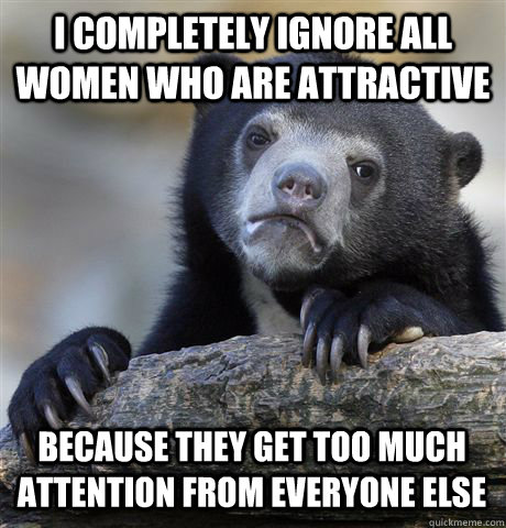 I COMPLETELY IGNORE ALL WOMEN WHO ARE ATTRACTIVE BECAUSE THEY GET TOO MUCH ATTENTION FROM EVERYONE ELSE - I COMPLETELY IGNORE ALL WOMEN WHO ARE ATTRACTIVE BECAUSE THEY GET TOO MUCH ATTENTION FROM EVERYONE ELSE  Confession Bear