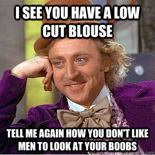 I see you have a low cut blouse Tell me again how you don't like men to look at your boobs - I see you have a low cut blouse Tell me again how you don't like men to look at your boobs  Condescending Wonka