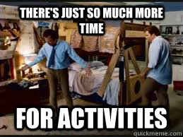 there's just so much more time For activities