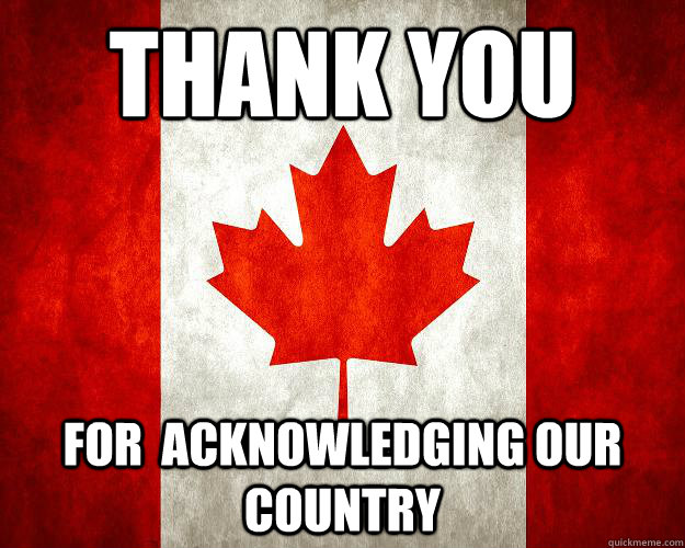 thank you for  acknowledging our country  - thank you for  acknowledging our country   Canada, Bitches.