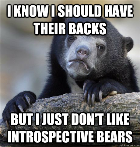 I know I should have their backs but I just don't like introspective bears - I know I should have their backs but I just don't like introspective bears  Confession Bear