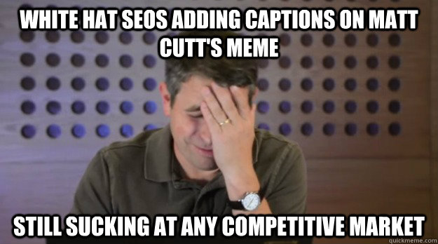 White hat SEOS adding captions on matt cutt's meme still sucking at any competitive market - White hat SEOS adding captions on matt cutt's meme still sucking at any competitive market  Facepalm Matt Cutts