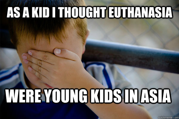 As a kid I thought euthanasia  were young kids in asia  Confession kid