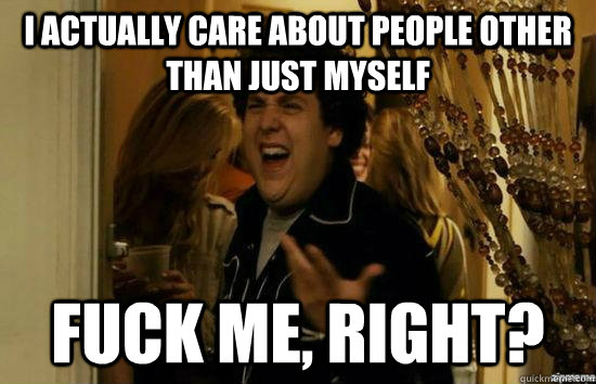 I actually care about people other than just myself Fuck me, right? - I actually care about people other than just myself Fuck me, right?  Misc