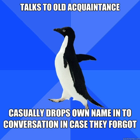 Talks to old acquaintance casually drops own name in to conversation in case they forgot - Talks to old acquaintance casually drops own name in to conversation in case they forgot  Socially Awkward Penguin