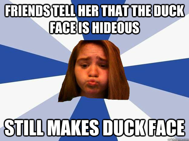 Friends tell her that the duck face is hideous still makes duck face