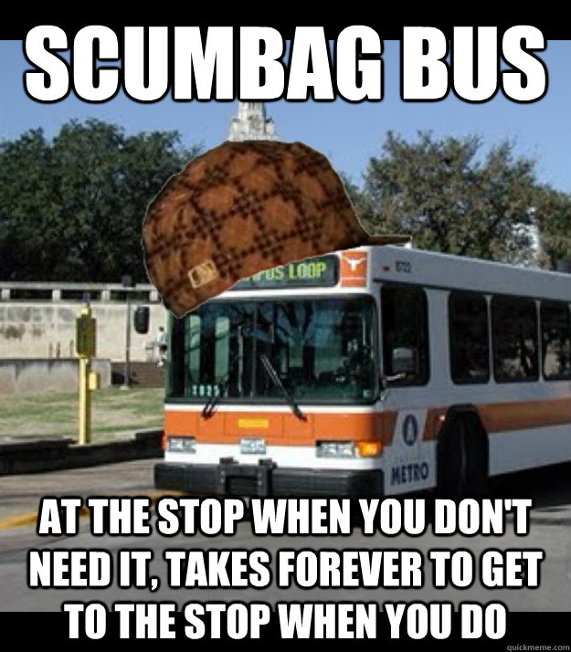 Scumbag bus At the stop when you don't need it, takes forever to get to the stop when you do  Scumbag Bus