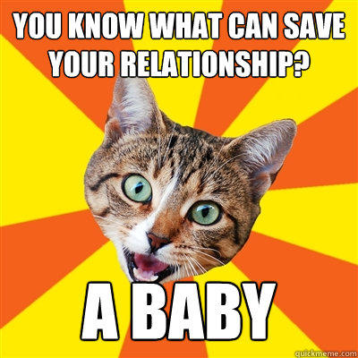 you know what can save your relationship? A Baby  Bad Advice Cat