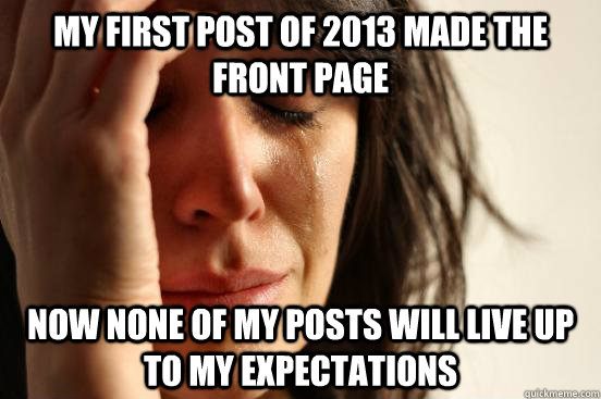 my first post of 2013 made the front page now none of my posts will live up to my expectations - my first post of 2013 made the front page now none of my posts will live up to my expectations  First World Problems