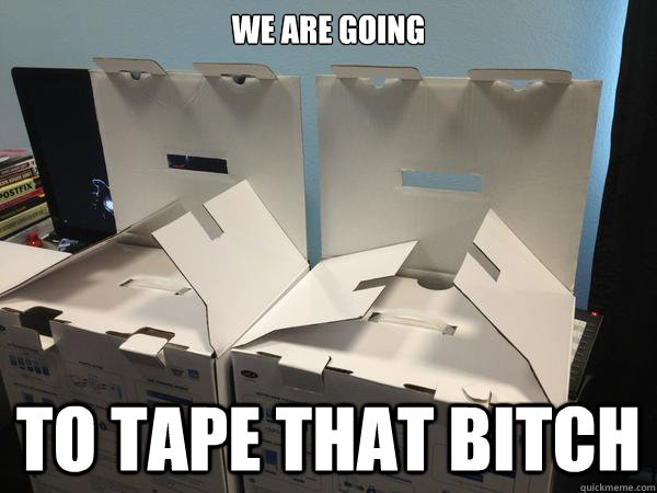 We are going to tape that bitch  Nefariously Scheming Boxes