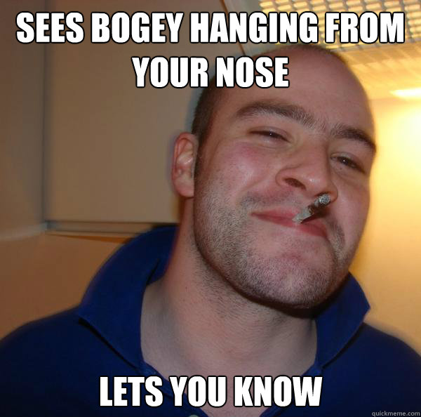 Sees bogey hanging from your nose Lets you know - Sees bogey hanging from your nose Lets you know  Misc
