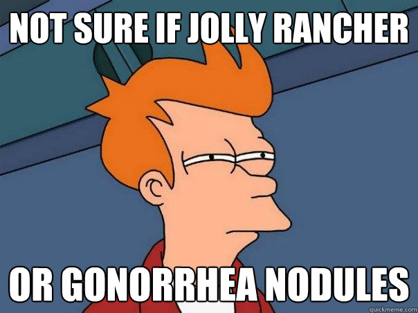 not sure if jolly rancher or gonorrhea nodules  - not sure if jolly rancher or gonorrhea nodules   Futurama Fry
