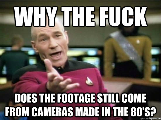 Why the fuck Does the footage still come from cameras made in the 80's? - Why the fuck Does the footage still come from cameras made in the 80's?  Annoyed Picard HD