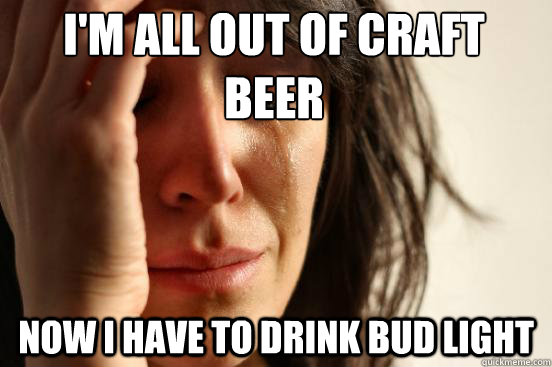 I'm all out of craft beer Now I have to drink bud light - I'm all out of craft beer Now I have to drink bud light  First World Problems
