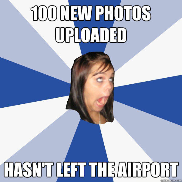 100 new photos uploaded hasn't left the airport - 100 new photos uploaded hasn't left the airport  Annoying Facebook Girl