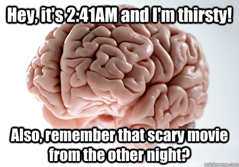 Hey, it's 2:41AM and I'm thirsty! Also, remember that scary movie from the other night?  - Hey, it's 2:41AM and I'm thirsty! Also, remember that scary movie from the other night?   Scumbag Brain