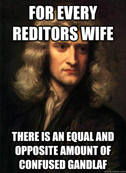 For every reditors wife there is an equal and opposite amount of confused gandlaf - For every reditors wife there is an equal and opposite amount of confused gandlaf  Sir Isaac Newton