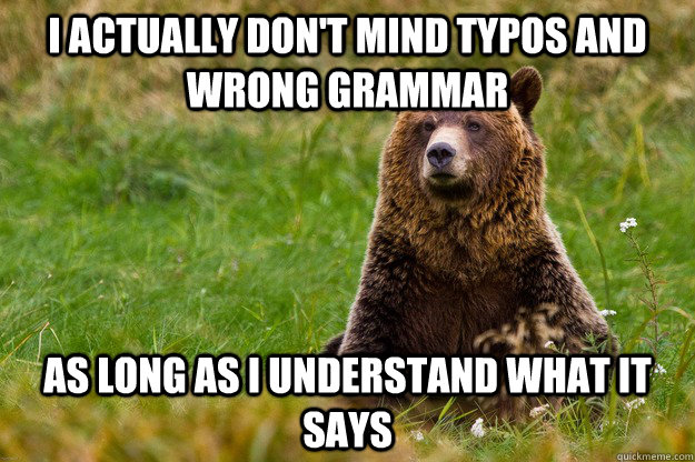 I actually don't mind typos and wrong grammar as long as I understand what it says